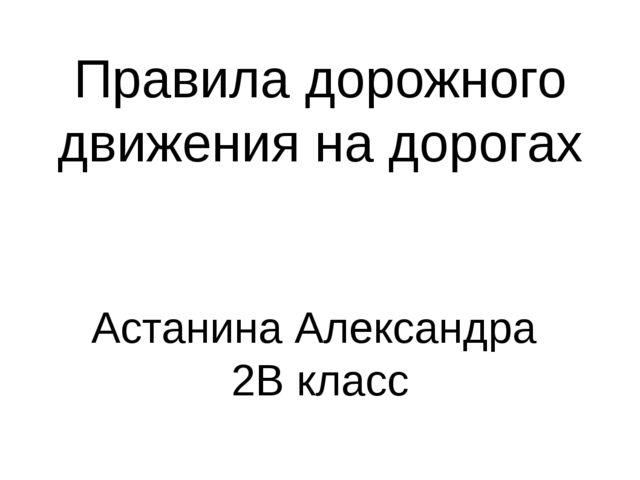 Правила дорожного движения на дорогах Астанина Александра 2В класс