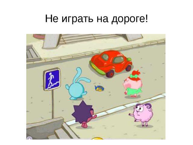 Не играть на дороге!