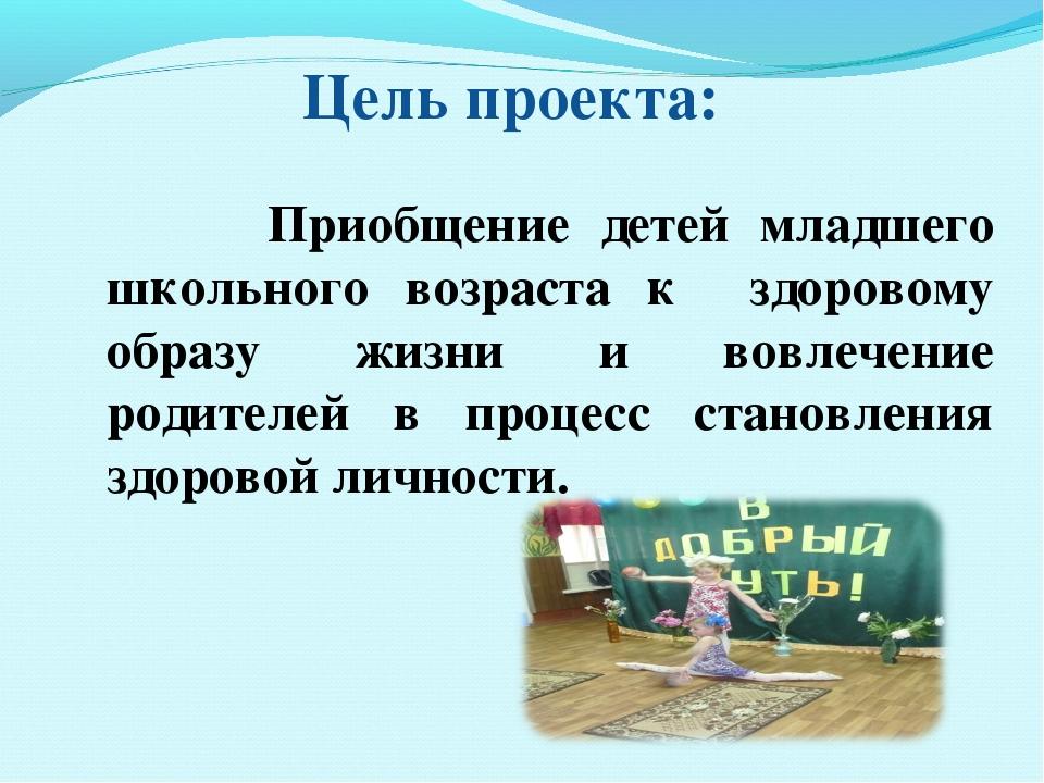Цель проекта: Приобщение детей младшего школьного возраста к здоровому образ...