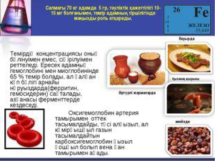 Салмағы 70 кг адамда 5 гр, тәуліктік қажеттілігі 10-15 мг болғанымен, темір