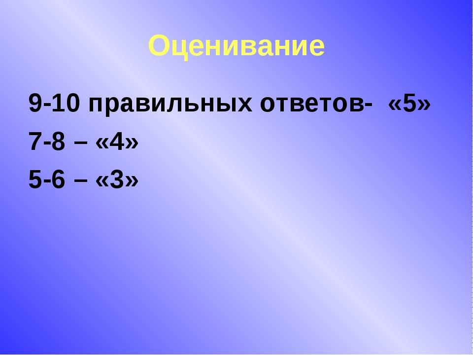 Оценивание 9-10 правильных ответов- «5» 7-8 – «4» 5-6 – «3»