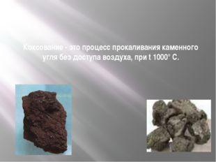 Коксование - это процесс прокаливания каменного угля без доступа воздуха, пр