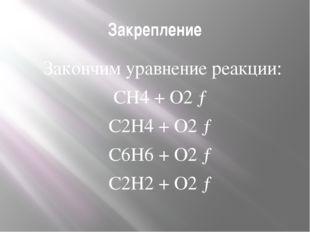 Закрепление Закончим уравнение реакции: CH4 + O2 → C2H4 + O2 → C6H6 + O2