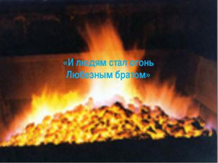 «И людям стал огонь Любезным братом»