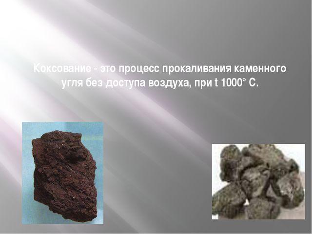 Коксование - это процесс прокаливания каменного угля без доступа воздуха, пр...