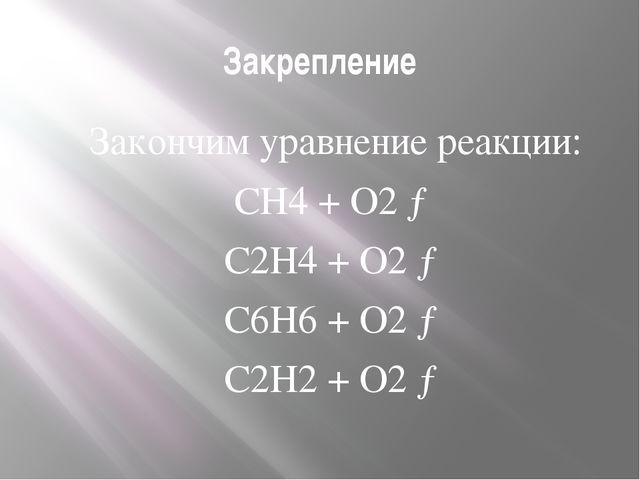 Закрепление Закончим уравнение реакции: CH4 + O2 → C2H4 + O2 → C6H6 + O2...