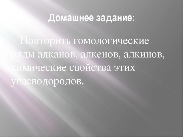 Домашнее задание: Повторить гомологические ряды алканов, алкенов, алкинов, х...