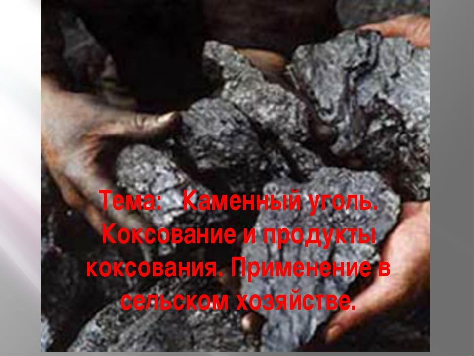Тема: Каменный уголь. Коксование и продукты коксования. Применение в сельском...