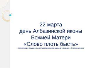 22 марта день Албазинской иконы Божией Матери «Слово плоть бысть» презентация