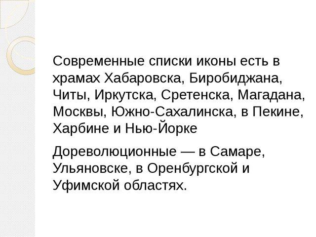 Cовременные списки иконы есть в храмах Хабаровска, Биробиджана, Читы, Иркутск...