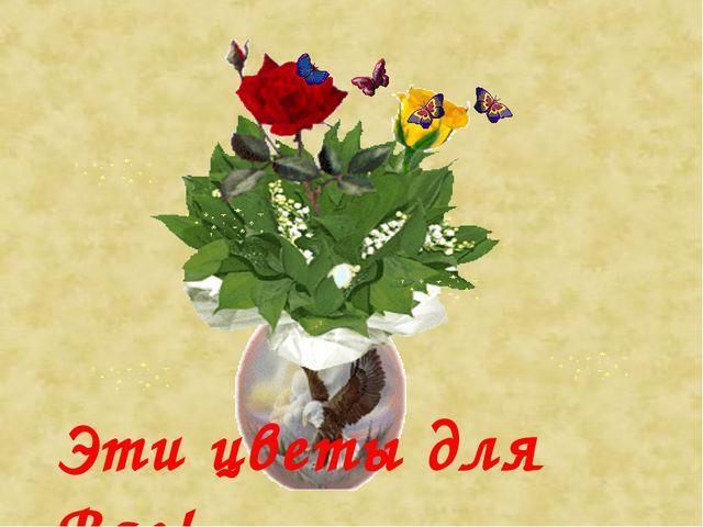 Эти цветы для Вас!