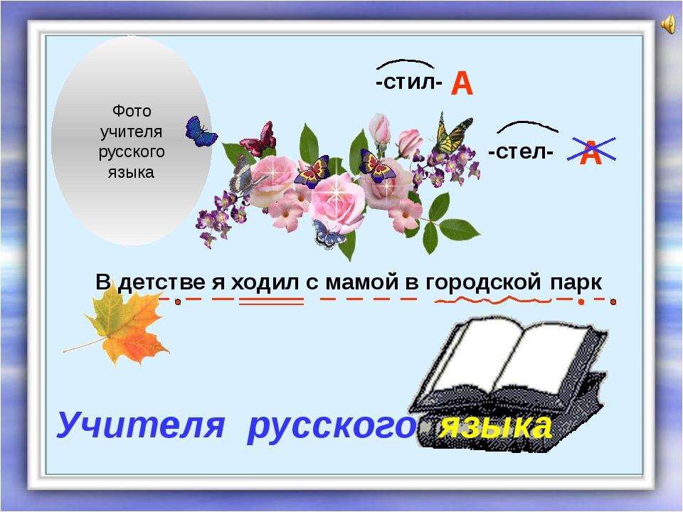Фото учителя русского языка -стил- -стел- А А В детстве я ходил с мамой в го...
