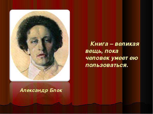 Александр Блок Книга – великая вещь, пока человек умеет ею пользоваться.