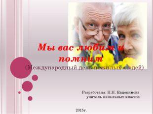 Мы вас любим и помним (Международный день пожилых людей) Разработала: Н.Н. Ев