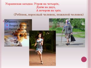 Украинская загадка: Утром на четырёх, Днём на двух, А вечером на трёх. (Ребён