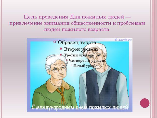 Цель проведения Дня пожилых людей — привлечение внимания общественности к про...
