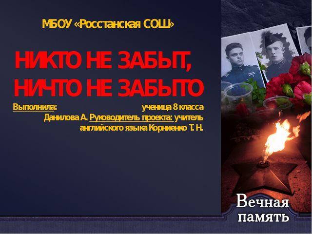 МБОУ «Росстанская СОШ» НИКТО НЕ ЗАБЫТ, НИЧТО НЕ ЗАБЫТО Выполнила: ученица 8 к...