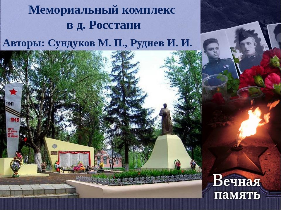 Название презентации Мемориальный комплекс в д. Росстани Авторы: Сундуков М....