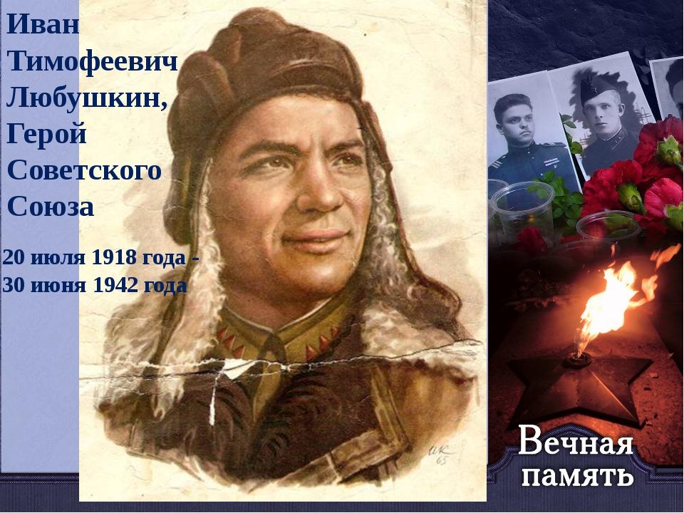 Иван Тимофеевич Любушкин, Герой Советского Союза 20 июля 1918года- 30 июня...