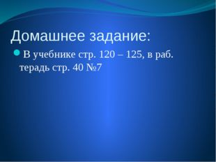 Домашнее задание: В учебнике стр. 120 – 125, в раб. терадь стр. 40 №7