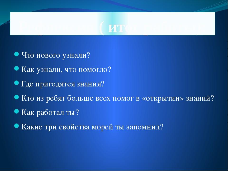Рефлексия ( итог работы): Что нового узнали? Как узнали, что помогло? Где при...