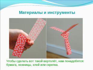 Чтобы сделать вот такой вертолёт, нам понадобятся: бумага, ножницы, клей или