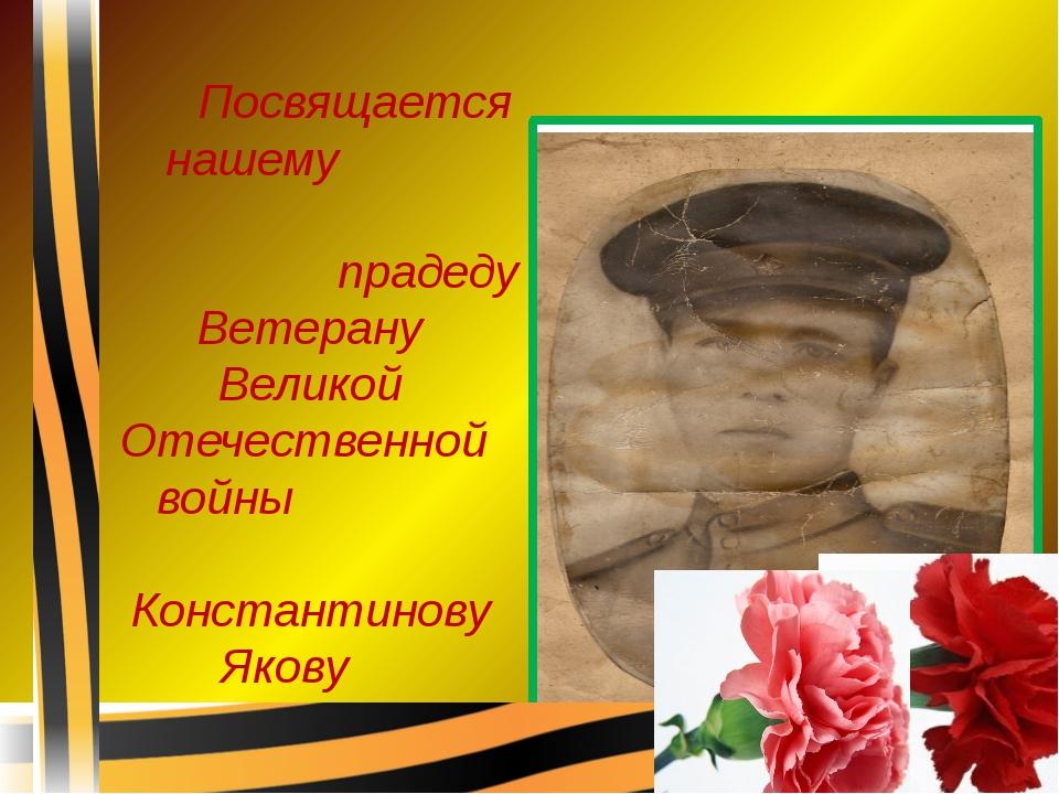 Посвящается нашему прадеду Ветерану Великой Отечественной войны Константинов...