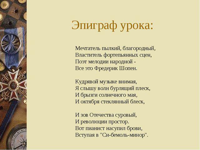 Эпиграф урока: Мечтатель пылкий, благородный, Властитель фортепьянных сцен, П...