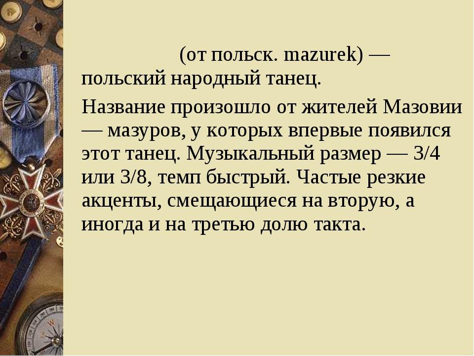 Мазу́рка (от польск. mazurek) — польский народный танец. Название произошло о...