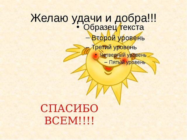 Желаю удачи и добра!!! СПАСИБО ВСЕМ!!!!
