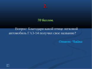 2. 70 баллов. Вопрос: Благодаря какой птице легковой автомобиль ГАЗ-14 получи