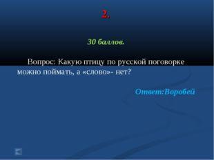 2. 30 баллов. Вопрос: Какую птицу по русской поговорке можно поймать, а «слов