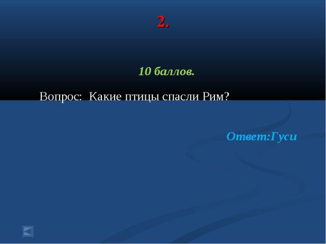 2. 10 баллов. Вопрос: Какие птицы спасли Рим? Ответ:Гуси