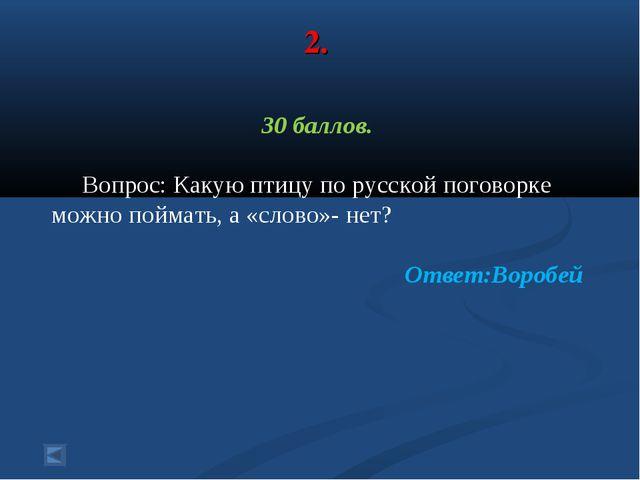 2. 30 баллов. Вопрос: Какую птицу по русской поговорке можно поймать, а «слов...