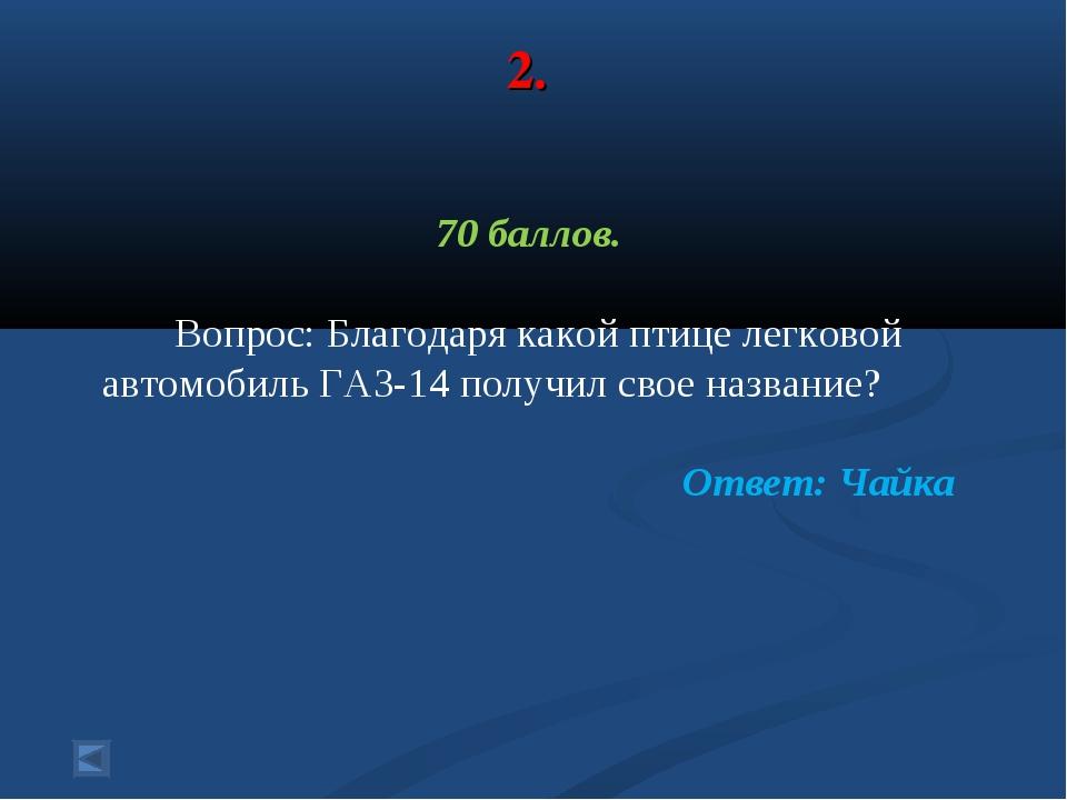 2. 70 баллов. Вопрос: Благодаря какой птице легковой автомобиль ГАЗ-14 получи...