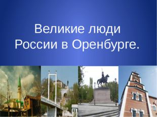 Великие люди России в Оренбурге.
