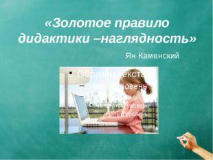 «Золотое правило дидактики –наглядность» Ян Каменский