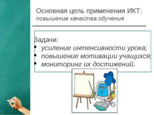 Основная цель применения ИКТ: повышение качества обучения Задачи: усиление ин