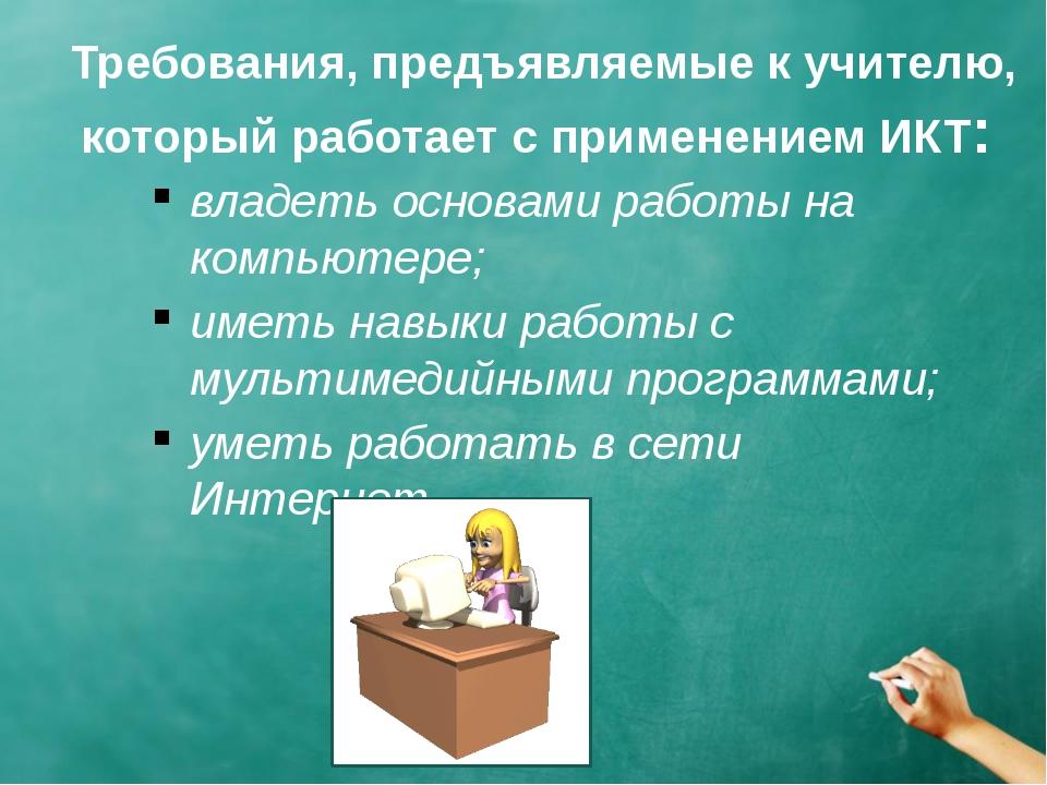 Требования, предъявляемые к учителю, который работает с применением ИКТ: вла...