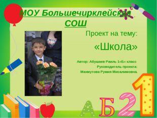 МОУ Большечирклейская СОШ Проект на тему: «Школа» Автор: Абушаев Раиль 1«Б» к
