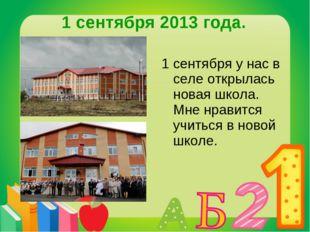 1 сентября 2013 года. 1 сентября у нас в селе открылась новая школа. Мне нрав