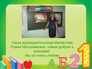 Наша руководительница Махмутова Румия Мисалимовна самая добрая и красивая! Мы