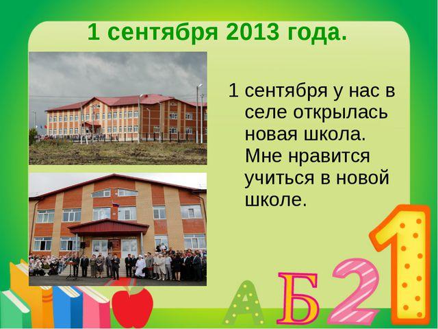 1 сентября 2013 года. 1 сентября у нас в селе открылась новая школа. Мне нрав...