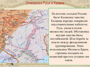 Отношения Руси и Казани На востоке соседом России было Казанское ханство. Ка
