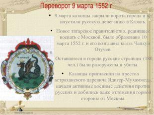 Переворот 9 марта 1552 г. 9 марта казанцы закрыли ворота города и не впустили