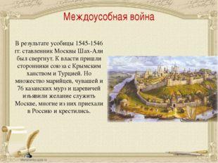 Междоусобная война В результате усобицы 1545-1546 гг. ставленник Москвы Шах-А
