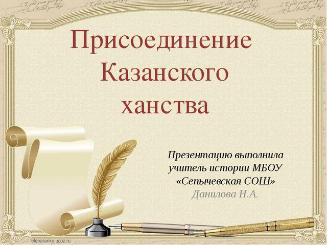 Присоединение Казанского ханства Презентацию выполнила учитель истории МБОУ «...