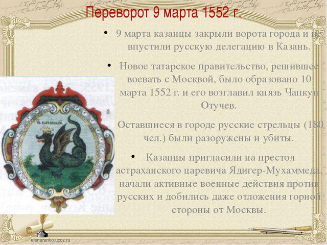 Переворот 9 марта 1552 г. 9 марта казанцы закрыли ворота города и не впустили...