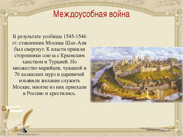 Междоусобная война В результате усобицы 1545-1546 гг. ставленник Москвы Шах-А...