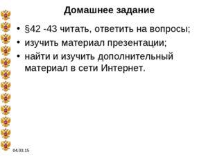 04.03.15 Домашнее задание §42 -43 читать, ответить на вопросы; изучить матери